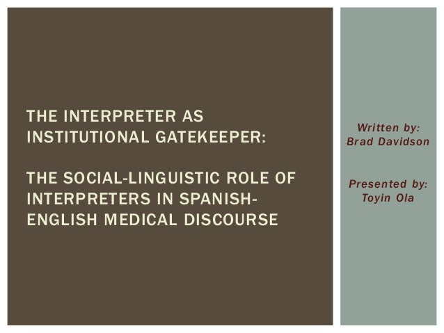 Written by: Brad Davidson Presented by: Toyin Ola THE INTERPRETER AS INSTITUTIONAL GATEKEEPER: THE SOCIAL-LINGUISTIC ROLE ...