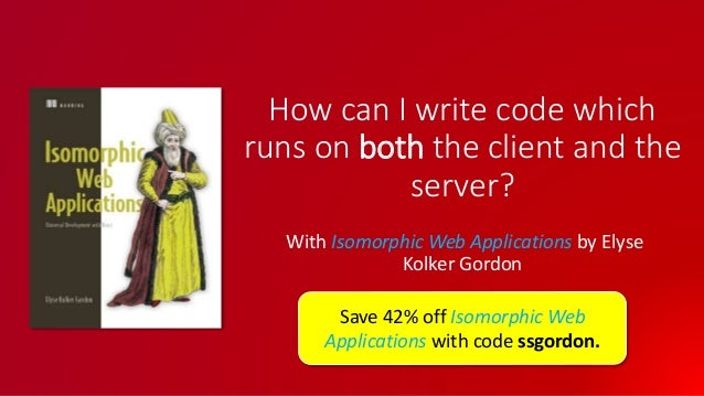 How can I write code which runs on both the client and the server? With Isomorphic Web Applications by Elyse Kolker Gordon...