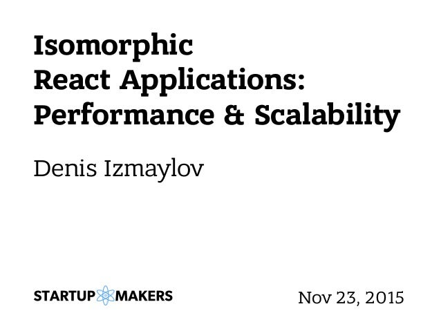 Isomorphic React Applications: Performance & Scalability Denis Izmaylov Nov 23, 2015