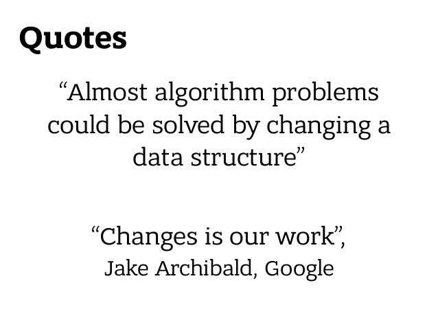 """Quotes """"Almost algorithm problems could be solved by changing a data structure"""" """"Changes is our work"""", Jake Archibald, Go..."""