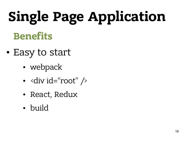 """Single Page Application Benefits • Easy to start • webpack • <div id=""""root"""" /> • React, Redux • build 19"""