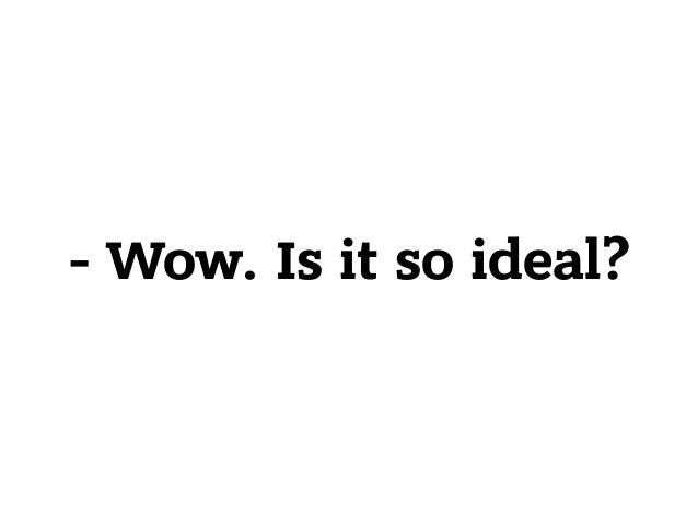 - Wow. Is it so ideal?