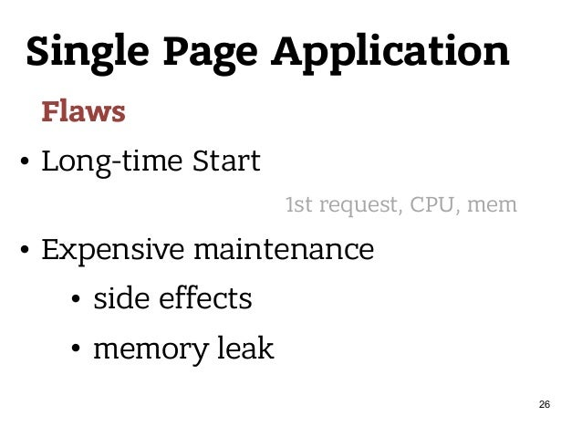 Single Page Application Flaws • Long-time Start • Expensive maintenance • side effects • memory leak 1st request, CPU, mem...