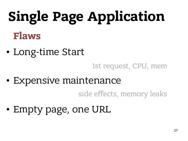 Single Page Application Flaws • Long-time Start • Expensive maintenance • Empty page, one URL 1st request, CPU, mem side e...