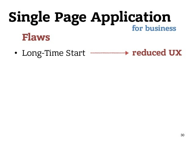Single Page Application Flaws • Long-Time Start for business reduced UX 30