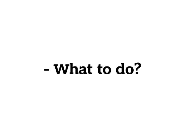 - What to do?