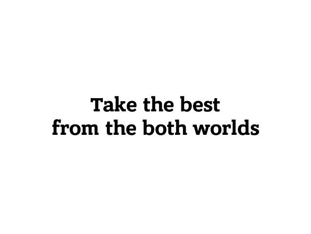 Take the best from the both worlds