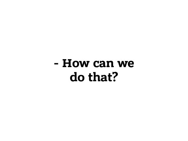 - How can we do that?
