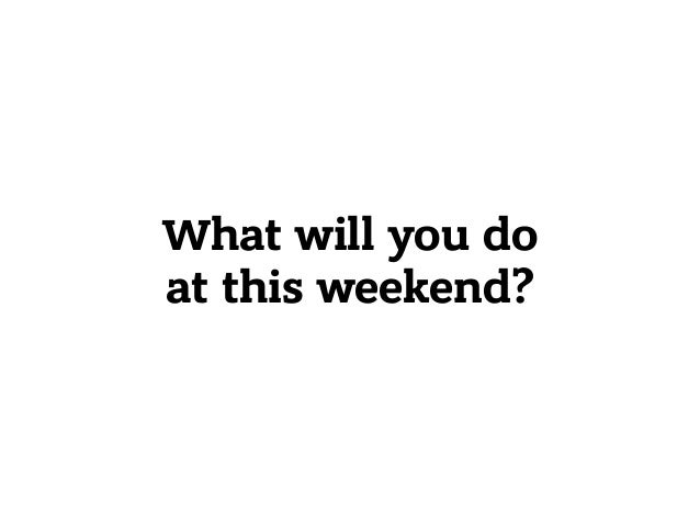 What will you do at this weekend?