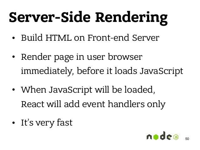 Server-Side Rendering • Build HTML on Front-end Server • Render page in user browser immediately, before it loads JavaScri...