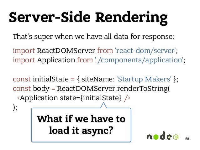 Server-Side Rendering That's super when we have all data for response: import ReactDOMServer from 'react-dom/server'; imp...