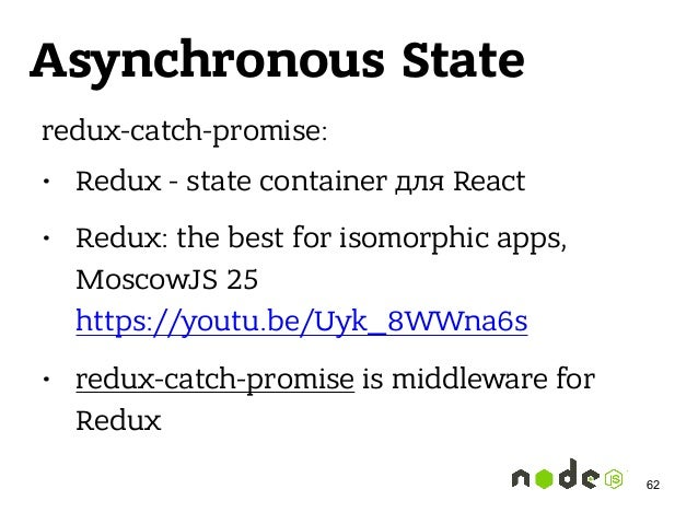 Asynchronous State redux-catch-promise: • Redux - state container для React • Redux: the best for isomorphic apps, MoscowJ...