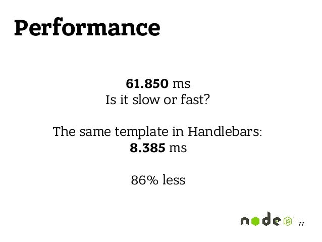 Performance 61.850 ms Is it slow or fast?  The same template in Handlebars: 8.385 ms  86% less 77