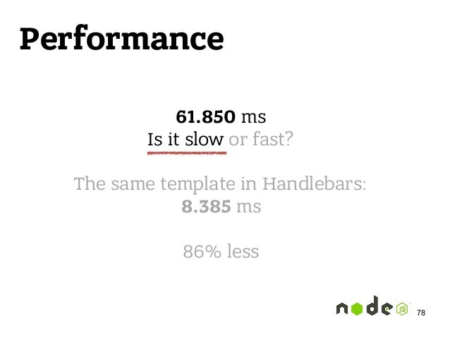 Performance 61.850 ms Is it slow or fast?  The same template in Handlebars: 8.385 ms  86% less 78