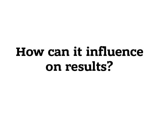 How can it influence on results?