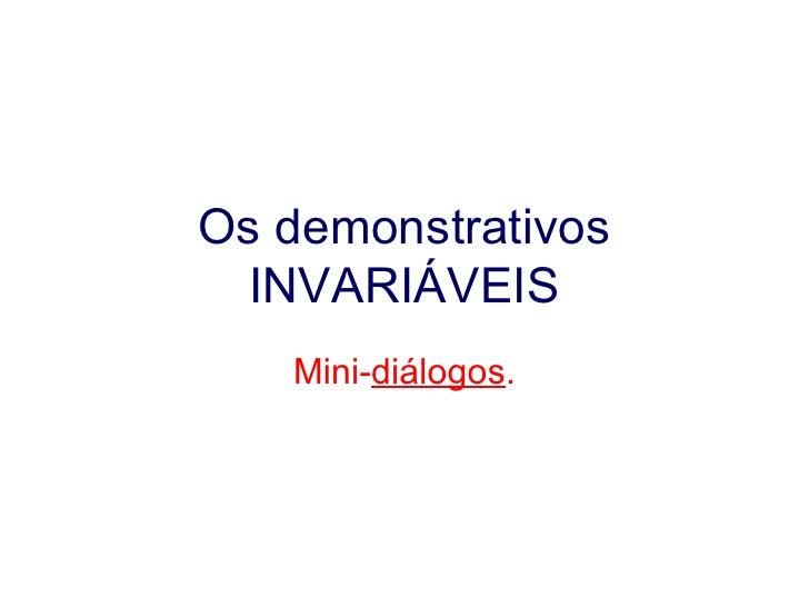 Os demonstrativos INVARIÁVEIS Mini- diálogos .
