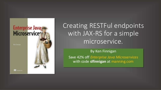 Creating RESTFul endpoints with JAX-RS for a simple microservice. By Ken Finnigan Save 42% off Enterprise Java Microservic...