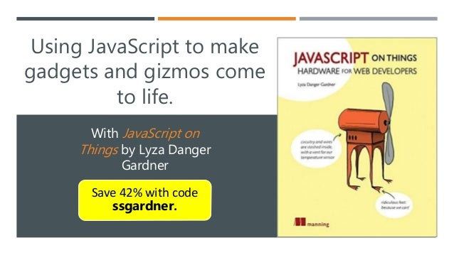 Using JavaScript to make gadgets and gizmos come to life. With JavaScript on Things by Lyza Danger Gardner Save 42% with c...