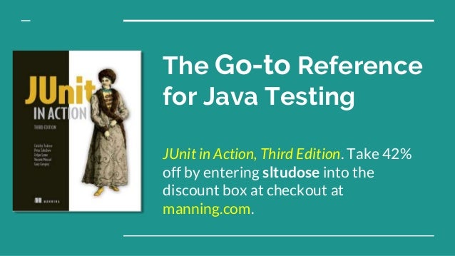 The Go-to Reference for Java Testing JUnit in Action, Third Edition. Take 42% off by entering sltudose into the discount b...