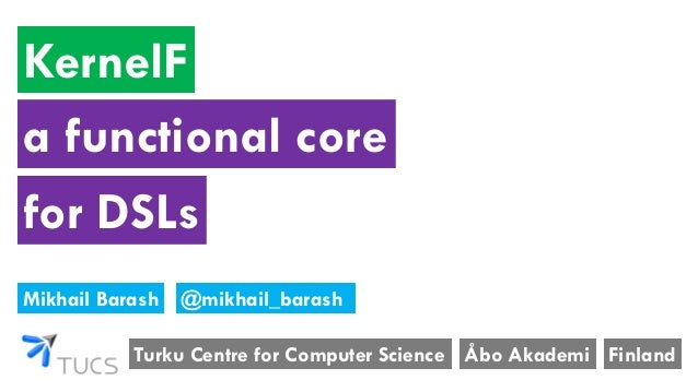 KernelF Turku Centre for Computer Science Mikhail Barash Åbo Akademi Finland a functional core @mikhail_barash for DSLs