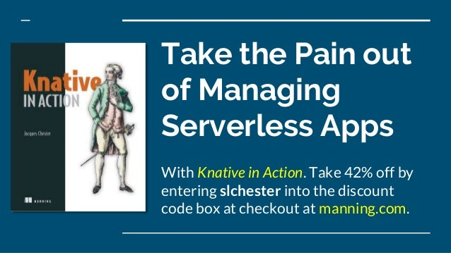 Take the Pain out of Managing Serverless Apps With Knative in Action. Take 42% off by entering slchester into the discount...