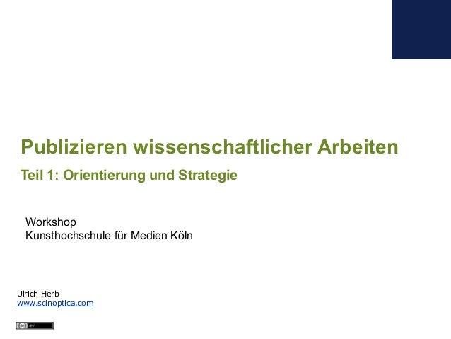 Ulrich Herb www.scinoptica.com Publizieren wissenschaftlicher Arbeiten Teil 1: Orientierung und Strategie Workshop Kunstho...