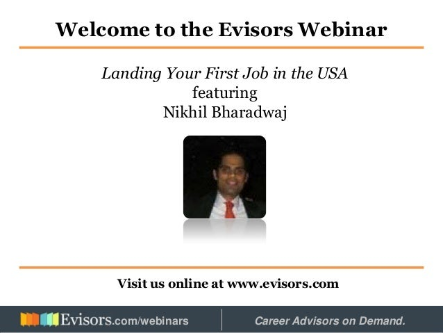 Welcome to the Evisors Webinar Visit us online at www.evisors.com Landing Your First Job in the USA featuring Nikhil Bhara...