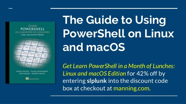 The Guide to Using PowerShell on Linux and macOS Get Learn PowerShell in a Month of Lunches: Linux and macOS Edition for 4...