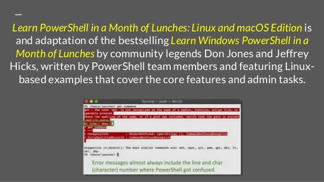 Learn PowerShell in a Month of Lunches: Linux and macOS Edition is and adaptation of the bestselling Learn Windows PowerSh...