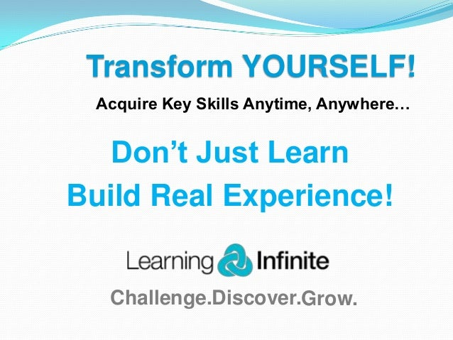 Transform YOURSELF! Acquire Key Skills Anytime, Anywhere…  Don't Just Learn Build Real Experience!  Challenge.Discover.Gro...