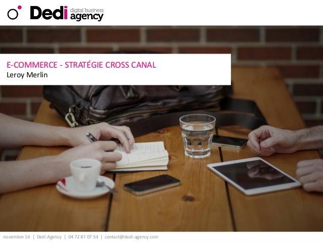 novembre 14| DediAgency | 04 72 87 07 54 | contact@dedi-agency.com  v  E-COMMERCE -STRATÉGIE CROSS CANAL  Leroy Merlin