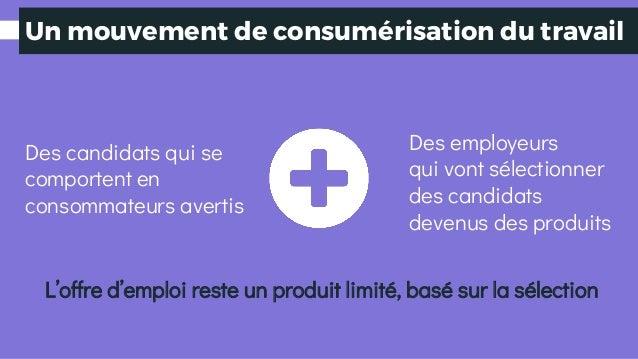 Un mouvement de consumérisation du travail Des candidats qui se comportent en consommateurs avertis Des employeurs qui von...