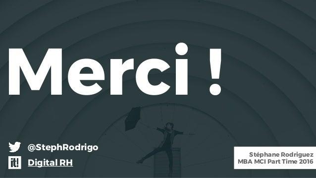 Merci ! Stéphane Rodriguez MBA MCI Part Time 2016 @StephRodrigo Digital RH