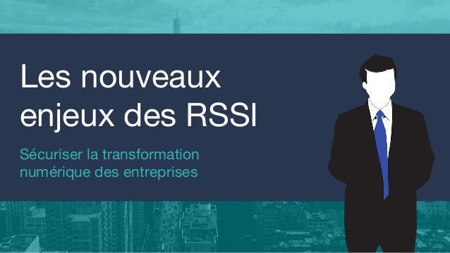 Sécuriser la transformation numérique des entreprises Les nouveaux enjeux des RSSI