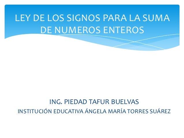 LEY DE LOS SIGNOS PARA LA SUMA  DE NUMEROS ENTEROS  ING. PIEDAD TAFUR BUELVAS  INSTITUCIÓN EDUCATIVA ÁNGELA MARÍA TORRES S...