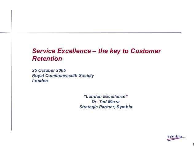 """1 Service Excellence – the key to Customer Retention 25 October 2005 Royal Commonwealth Society London """"London Excellence""""..."""