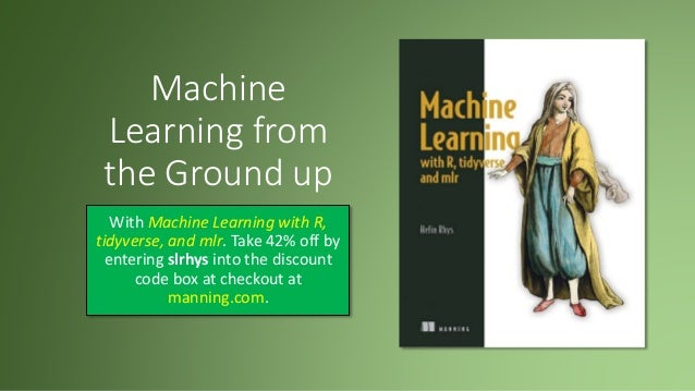 Machine Learning from the Ground up With Machine Learning with R, tidyverse, and mlr. Take 42% off by entering slrhys into...
