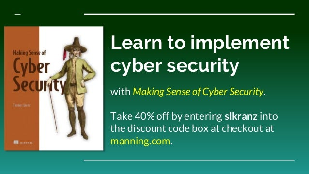 Learn to implement cyber security with Making Sense of Cyber Security. Take 40% off by entering slkranz into the discount ...