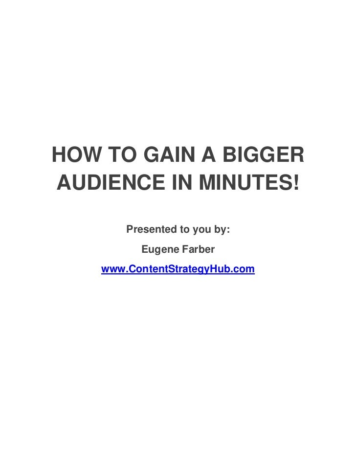 HOW TO GAIN A BIGGERAUDIENCE IN MINUTES!       Presented to you by:         Eugene Farber   www.ContentStrategyHub.com