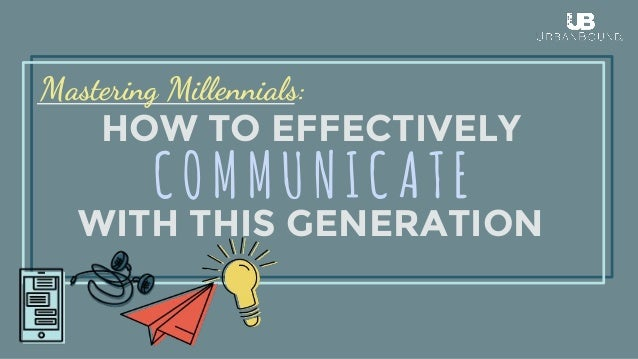 HOW TO EFFECTIVELY WITH THIS GENERATION Mastering Millennials: COMMUNICATE