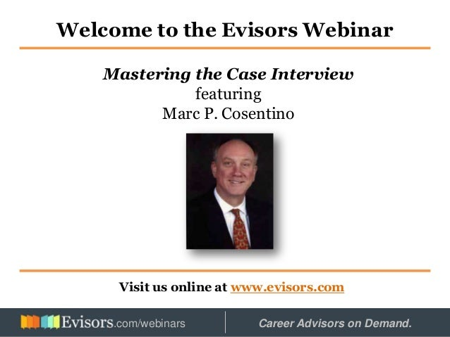 Welcome to the Evisors Webinar Visit us online at www.evisors.com Mastering the Case Interview featuring Marc P. Cosentino...
