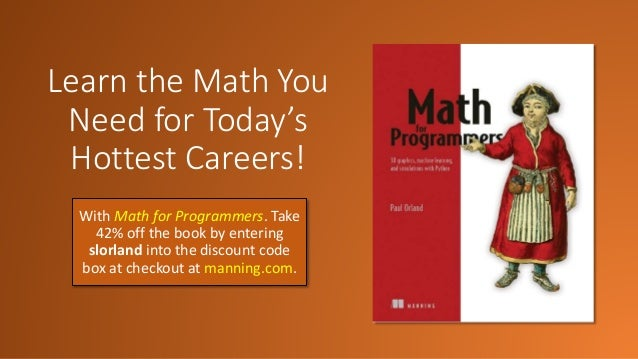 Learn the Math You Need for Today's Hottest Careers! With Math for Programmers. Take 42% off the book by entering slorland...