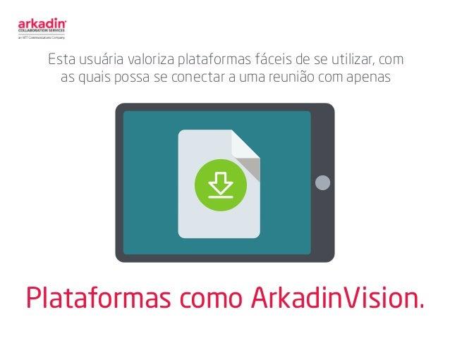 Plataformas como ArkadinVision. Esta usuária valoriza plataformas fáceis de se utilizar, com as quais possa se conectar a ...