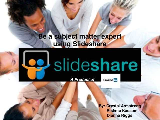 . Be a subject matter expert using Slideshare By: Crystal Armstrong Rishma Kassam Dianna Riggs A Product of