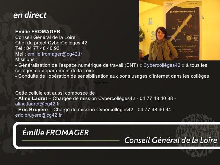 Emilie FROMAGER Conseil Général de la Loire Chef de projet CyberCollèges 42 Tél : 04 77 48 40 93 Mél :  [email_address] Mi...
