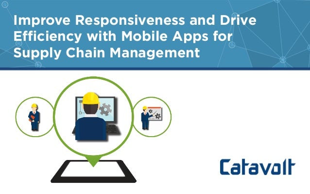 Improve Responsiveness and Drive  Efficiency with Mobile Apps for  Supply Chain Management