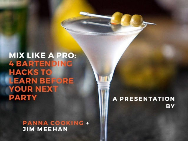 MIX LIKE A PRO: 4 BARTENDING HACKS TO LEARN BEFORE YOUR NEXT PARTY A PRESENTATION BY PANNA COOKING + JIM MEEHAN