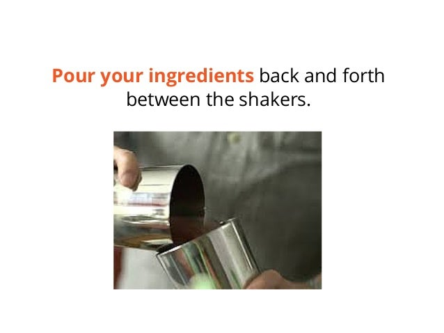 Pour your ingredients back and forth between the shakers.