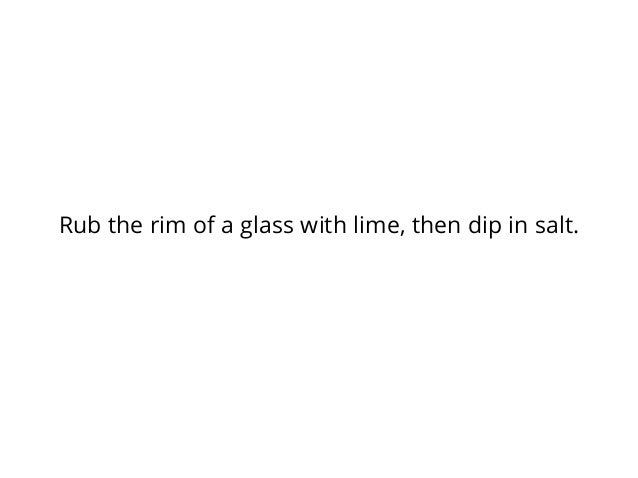Rub the rim of a glass with lime, then dip in salt.