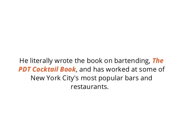 He literally wrote the book on bartending, The PDT Cocktail Book, and has worked at some of New York City's most popular b...